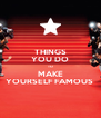 THINGS YOU DO TO MAKE YOURSELF FAMOUS  - Personalised Poster A4 size