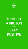 THINK LIK A PROTON AND STAY POSITIVE - Personalised Poster A4 size