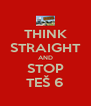 THINK STRAIGHT AND STOP TEŠ 6 - Personalised Poster A4 size