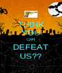 THINK YOU CAN DEFEAT US?? - Personalised Poster A4 size