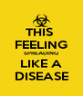 THIS  FEELING SPREADING LIKE A DISEASE - Personalised Poster A4 size