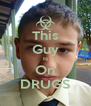 This Guy Is On DRUGS - Personalised Poster A4 size