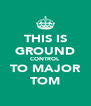 THIS IS GROUND CONTROL TO MAJOR TOM - Personalised Poster A4 size