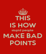 THIS IS HOW stupid people  MAKE BAD POINTS - Personalised Poster A4 size