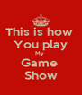 This is how  You play My  Game  Show - Personalised Poster A4 size