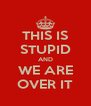 THIS IS STUPID AND WE ARE OVER IT - Personalised Poster A4 size