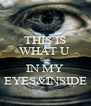 THIS IS WHAT U  SEE IN MY EYES&INSIDE - Personalised Poster A4 size