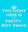 THIS RIGHT HERE IS MY PRETTY  BOY SWAG - Personalised Poster A4 size