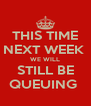 THIS TIME NEXT WEEK  WE WILL STILL BE QUEUING  - Personalised Poster A4 size