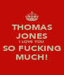 THOMAS JONES I LOVE YOU SO FUCKING MUCH! - Personalised Poster A4 size