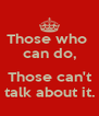 Those who  can do,  Those can't talk about it. - Personalised Poster A4 size