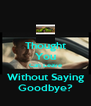 Thought You Can Leave Without Saying Goodbye? - Personalised Poster A4 size