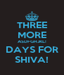 THREE MORE ASDFGHJKL! DAYS FOR SHIVA! - Personalised Poster A4 size