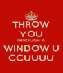THROW YOU THROUGH A WINDOW U CCUUUU - Personalised Poster A4 size