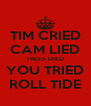 TIM CRIED CAM LIED TREES DIED YOU TRIED ROLL TIDE - Personalised Poster A4 size