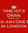 TIME 107.5 DRINK MORE TEA THAN ANYONE ELSE IN LONDON - Personalised Poster A4 size
