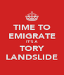 TIME TO EMIGRATE IT'S A TORY LANDSLIDE - Personalised Poster A4 size