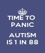 TIME TO  PANIC  AUTISM IS 1 IN 88 - Personalised Poster A4 size