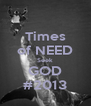 Times of NEED Seek GOD #2013 - Personalised Poster A4 size