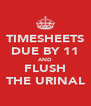 TIMESHEETS DUE BY 11 AND FLUSH THE URINAL - Personalised Poster A4 size