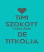 TIMI SZOKOTT FURUJÁZNI DE TITKOLJA - Personalised Poster A4 size