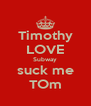 Timothy LOVE Subway suck me TOm - Personalised Poster A4 size