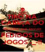 TIRO NA CABEçA DO PROXIMO QUE ENVIAR PEDIDOS DE JOGOS -_-!! - Personalised Poster A4 size