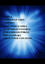 . . TO BE A  WARRIOR OF LIGHT YOU MUST MAKE PEOPLE SMILE AS OFTEN AS POSSIBLE SPREADING HAPPINESS #WarriorsOfLight ARE A FORCE FOR GOOD. . . - Personalised Poster A4 size