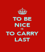 TO BE NICE IS TO CARRY LAST - Personalised Poster A4 size