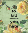 to kill someone you hate - Personalised Poster A4 size