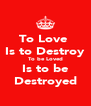 To Love  Is to Destroy To be Loved Is to be Destroyed - Personalised Poster A4 size