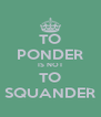 TO PONDER IS NOT TO SQUANDER - Personalised Poster A4 size