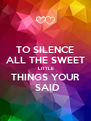 TO SILENCE ALL THE SWEET  LITTLE THINGS YOUR   SAID  - Personalised Poster A4 size