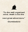 """""""To the well organised mind, death is but the  next great advernture."""" -Dumbledore  - Personalised Poster A4 size"""