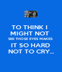 TO THINK I  MIGHT NOT  SEE THOSE EYES MAKES IT SO HARD NOT TO CRY... - Personalised Poster A4 size