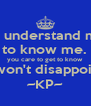 To understand me is to know me.  If you care to get to know me, I won't disappoint you ~KP~ - Personalised Poster A4 size