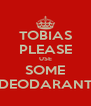 TOBIAS PLEASE USE SOME DEODARANT - Personalised Poster A4 size
