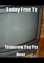 Today Free Tv  Tomorrow Pay Per Hour   - Personalised Poster A4 size