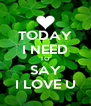 TODAY I NEED TO SAY I LOVE U - Personalised Poster A4 size