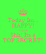 Today Im... HAPPY! because Shh! Its a TOP SECRET! - Personalised Poster A4 size