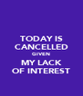 TODAY IS CANCELLED GIVEN MY LACK OF INTEREST - Personalised Poster A4 size