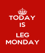 TODAY IS  LEG MONDAY - Personalised Poster A4 size