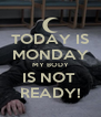 TODAY IS MONDAY MY BODY IS NOT  READY! - Personalised Poster A4 size
