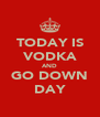 TODAY IS VODKA AND GO DOWN DAY - Personalised Poster A4 size