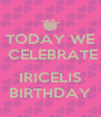TODAY WE  CELEBRATE  IRICELIS BIRTHDAY - Personalised Poster A4 size