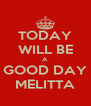 TODAY WILL BE A GOOD DAY MELITTA - Personalised Poster A4 size