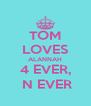 TOM LOVES ALANNAH 4 EVER,  N EVER - Personalised Poster A4 size