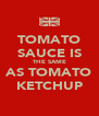 TOMATO SAUCE IS THE SAME AS TOMATO KETCHUP - Personalised Poster A4 size