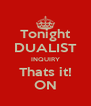 Tonight DUALIST INQUIRY Thats it! ON - Personalised Poster A4 size