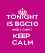 TONIGHT IS BGC10 AND I CAN'T  KEEP  CALM - Personalised Poster A4 size